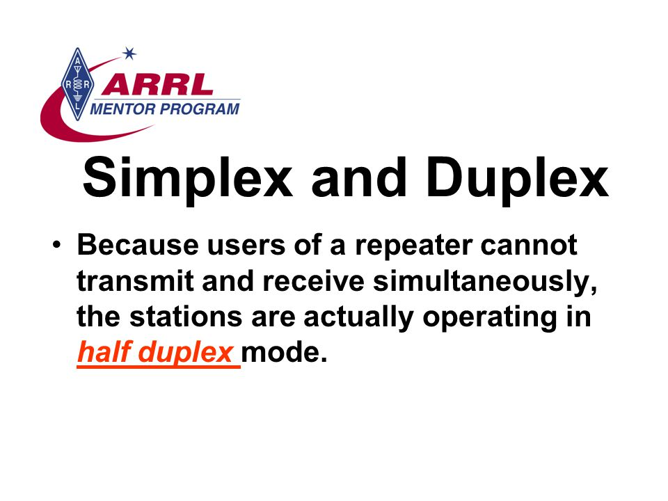 Simplex and Duplex Because users of a repeater cannot transmit and receive simultaneously, the stations are actually operating in half duplex mode.