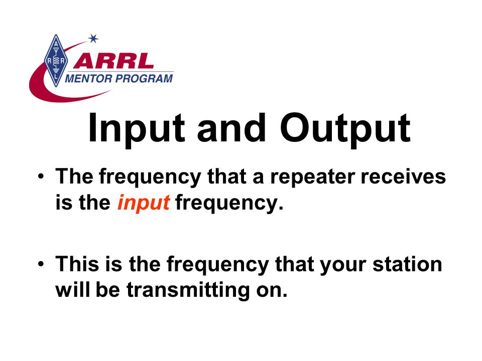Input and Output The frequency that a repeater receives is the input frequency.