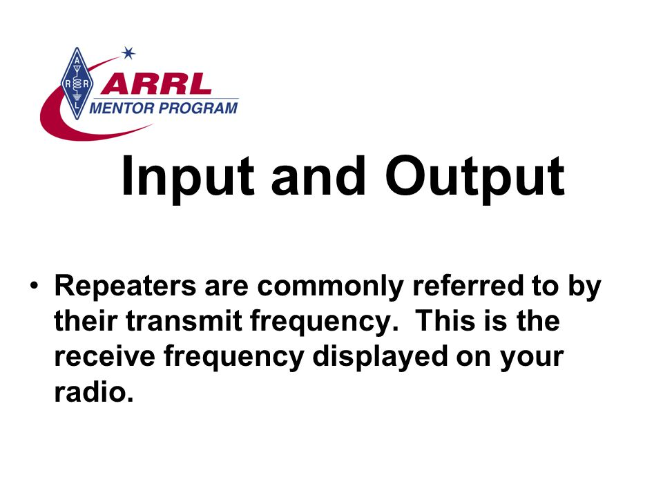 Input and Output Repeaters are commonly referred to by their transmit frequency.