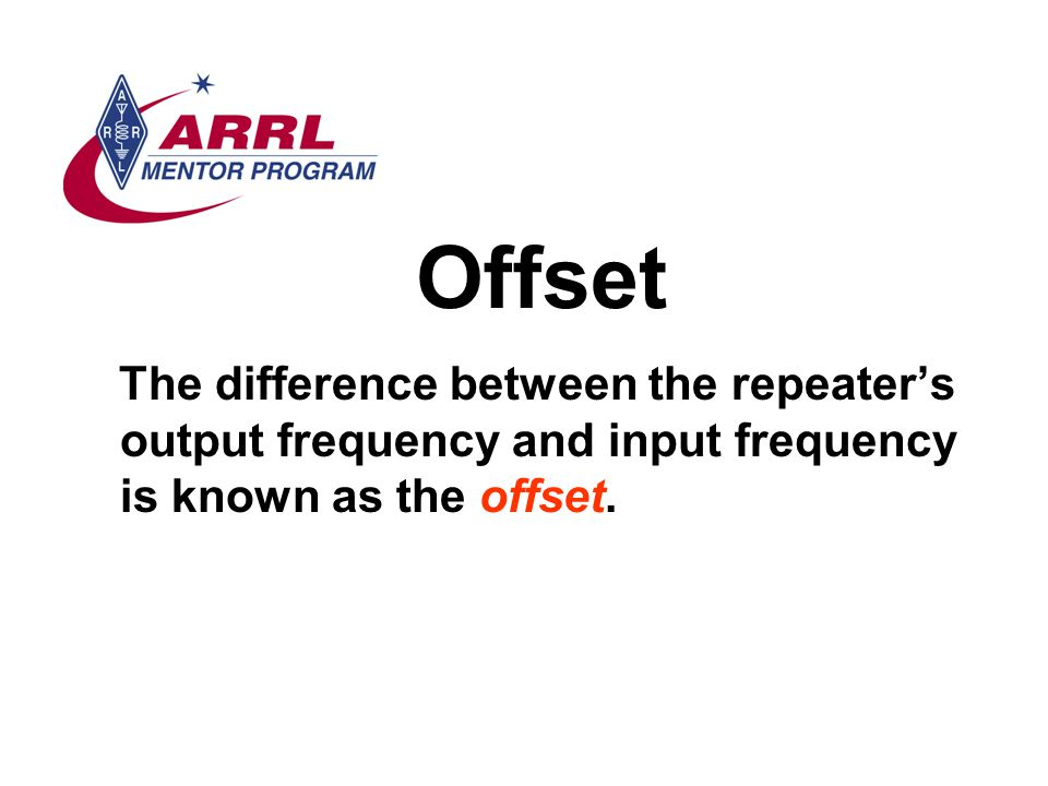 Offset The difference between the repeater's output frequency and input frequency is known as the offset.