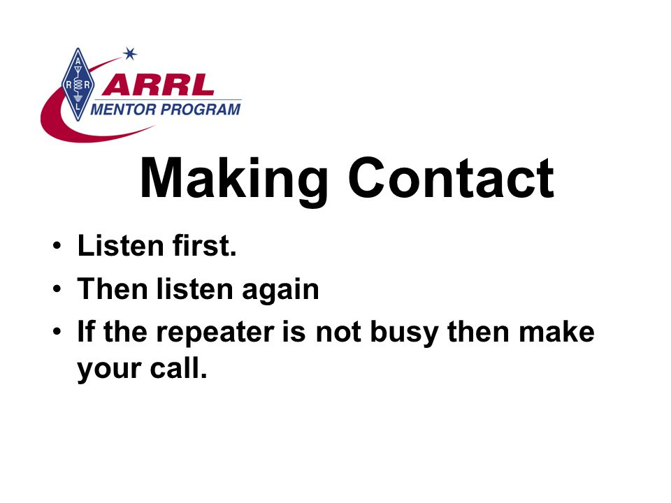 Making Contact Listen first. Then listen again If the repeater is not busy then make your call.