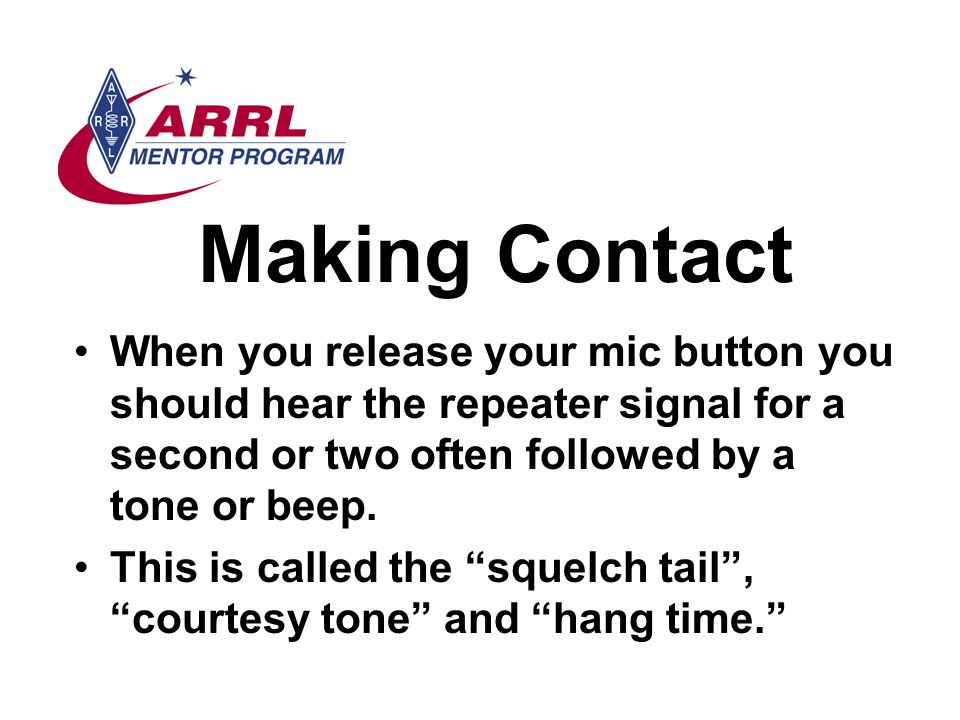 Making Contact When you release your mic button you should hear the repeater signal for a second or two often followed by a tone or beep.