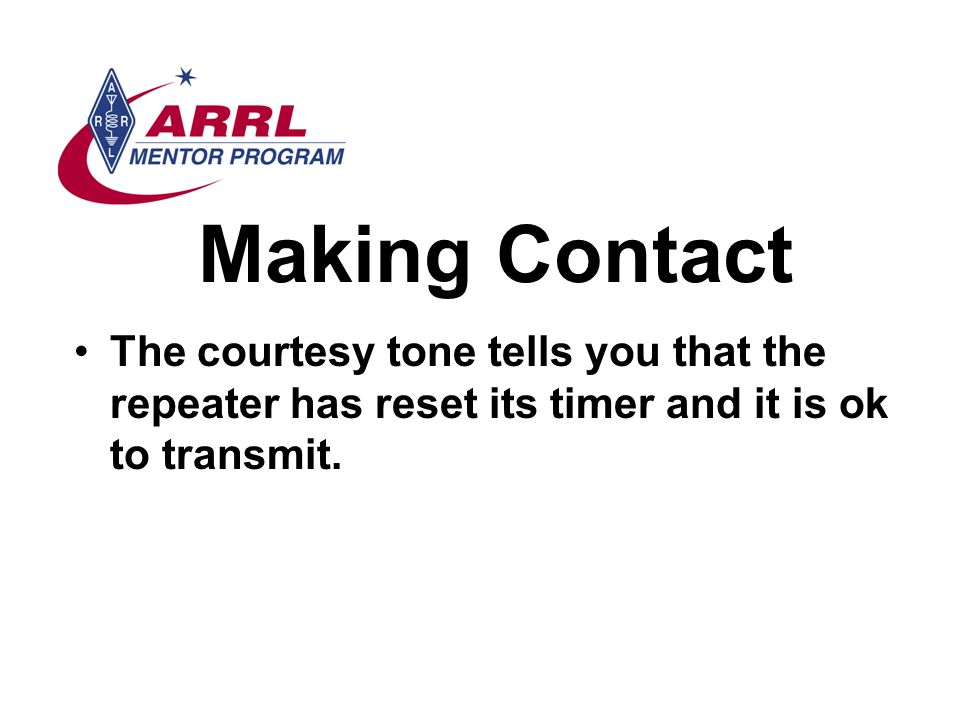 Making Contact The courtesy tone tells you that the repeater has reset its timer and it is ok to transmit.