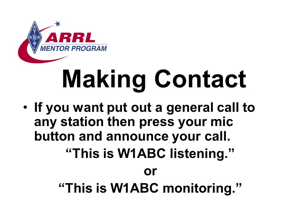 Making Contact If you want put out a general call to any station then press your mic button and announce your call.