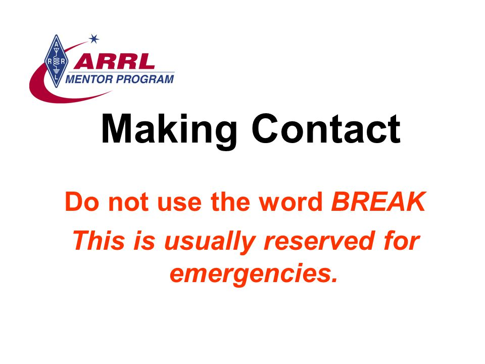 Making Contact Do not use the word BREAK This is usually reserved for emergencies.
