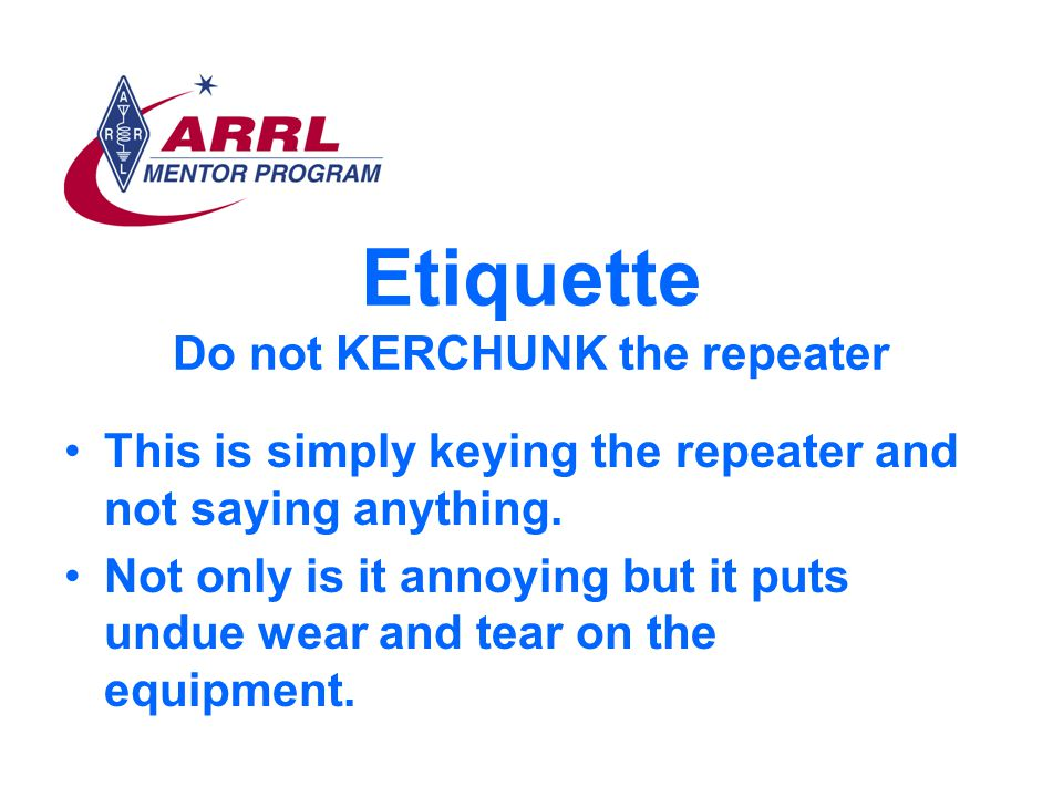 Etiquette Do not KERCHUNK the repeater This is simply keying the repeater and not saying anything.