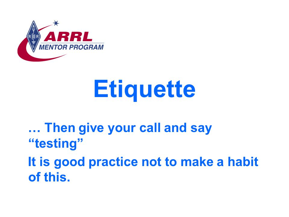 Etiquette … Then give your call and say testing It is good practice not to make a habit of this.