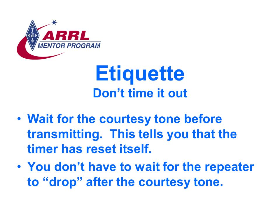 Etiquette Don't time it out Wait for the courtesy tone before transmitting.