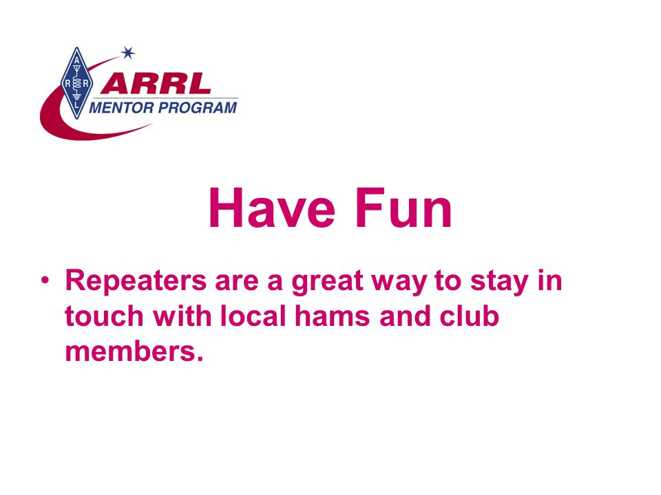 Have Fun Repeaters are a great way to stay in touch with local hams and club members.