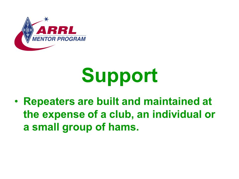 Support Repeaters are built and maintained at the expense of a club, an individual or a small group of hams.