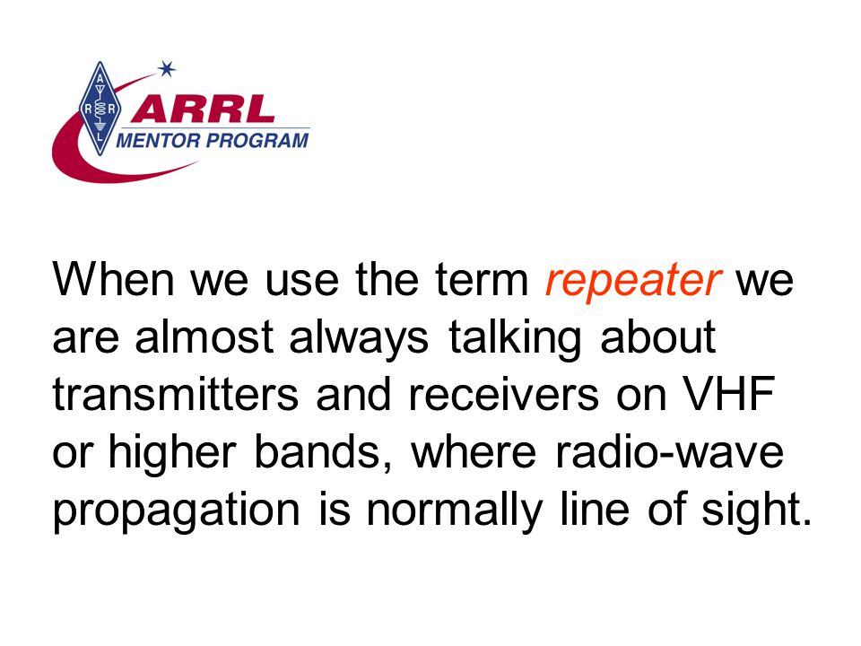 When we use the term repeater we are almost always talking about transmitters and receivers on VHF or higher bands, where radio-wave propagation is normally line of sight.