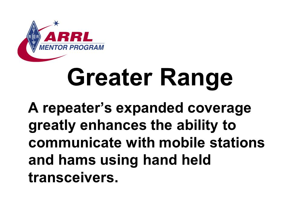 Greater Range A repeater's expanded coverage greatly enhances the ability to communicate with mobile stations and hams using hand held transceivers.