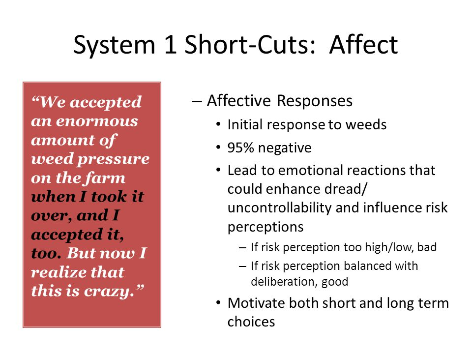 System 1 Short-Cuts: Affect – Affective Responses Initial response to weeds 95% negative Lead to emotional reactions that could enhance dread/ uncontrollability and influence risk perceptions – If risk perception too high/low, bad – If risk perception balanced with deliberation, good Motivate both short and long term choices We accepted an enormous amount of weed pressure on the farm when I took it over, and I accepted it, too.