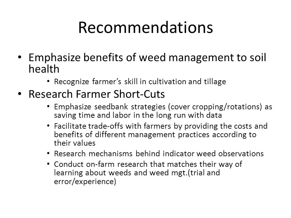 Recommendations Emphasize benefits of weed management to soil health Recognize farmer's skill in cultivation and tillage Research Farmer Short-Cuts Emphasize seedbank strategies (cover cropping/rotations) as saving time and labor in the long run with data Facilitate trade-offs with farmers by providing the costs and benefits of different management practices according to their values Research mechanisms behind indicator weed observations Conduct on-farm research that matches their way of learning about weeds and weed mgt.(trial and error/experience)