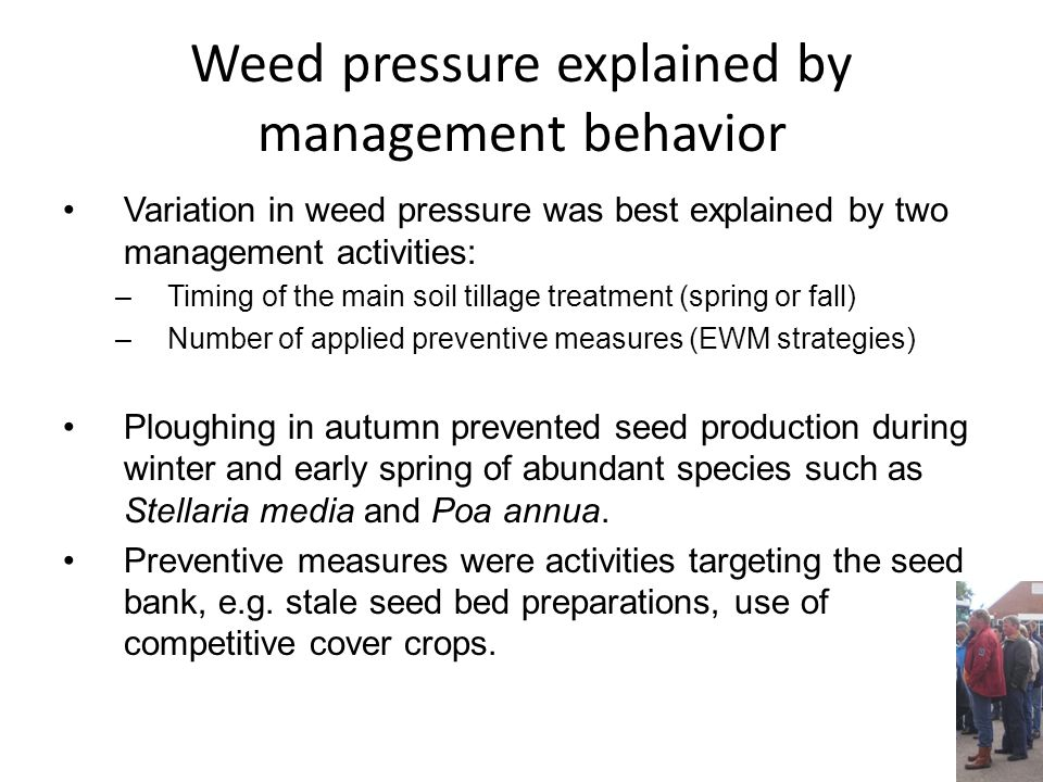 Weed pressure explained by management behavior Variation in weed pressure was best explained by two management activities: –Timing of the main soil tillage treatment (spring or fall) –Number of applied preventive measures (EWM strategies) Ploughing in autumn prevented seed production during winter and early spring of abundant species such as Stellaria media and Poa annua.