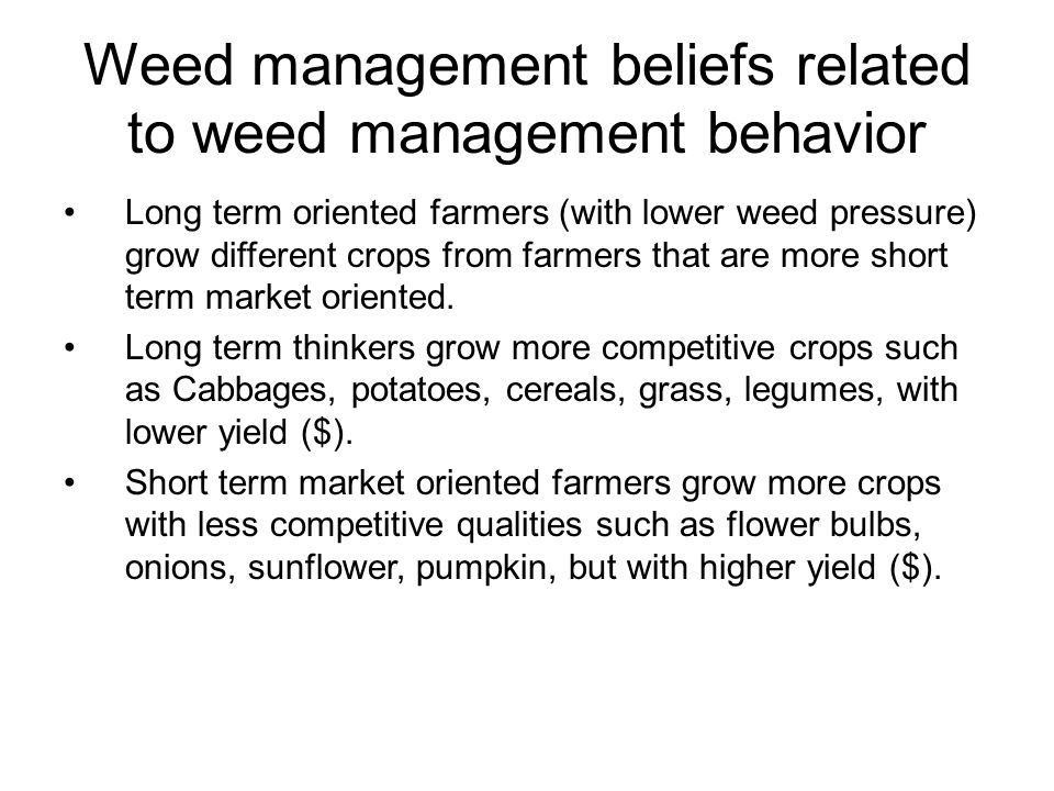 Weed management beliefs related to weed management behavior Long term oriented farmers (with lower weed pressure) grow different crops from farmers that are more short term market oriented.