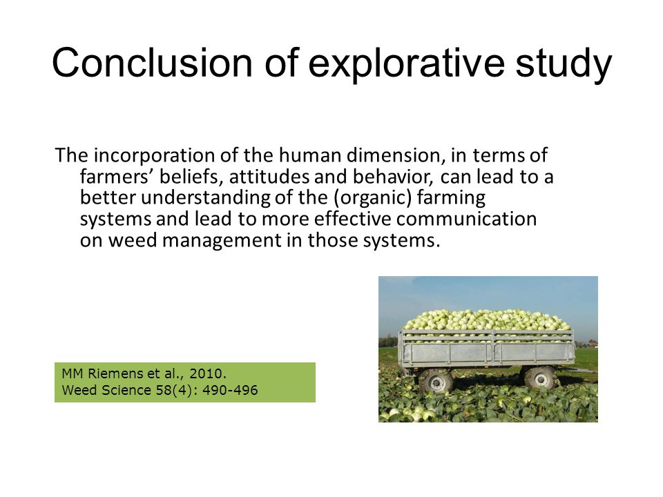 Conclusion of explorative study The incorporation of the human dimension, in terms of farmers' beliefs, attitudes and behavior, can lead to a better understanding of the (organic) farming systems and lead to more effective communication on weed management in those systems.