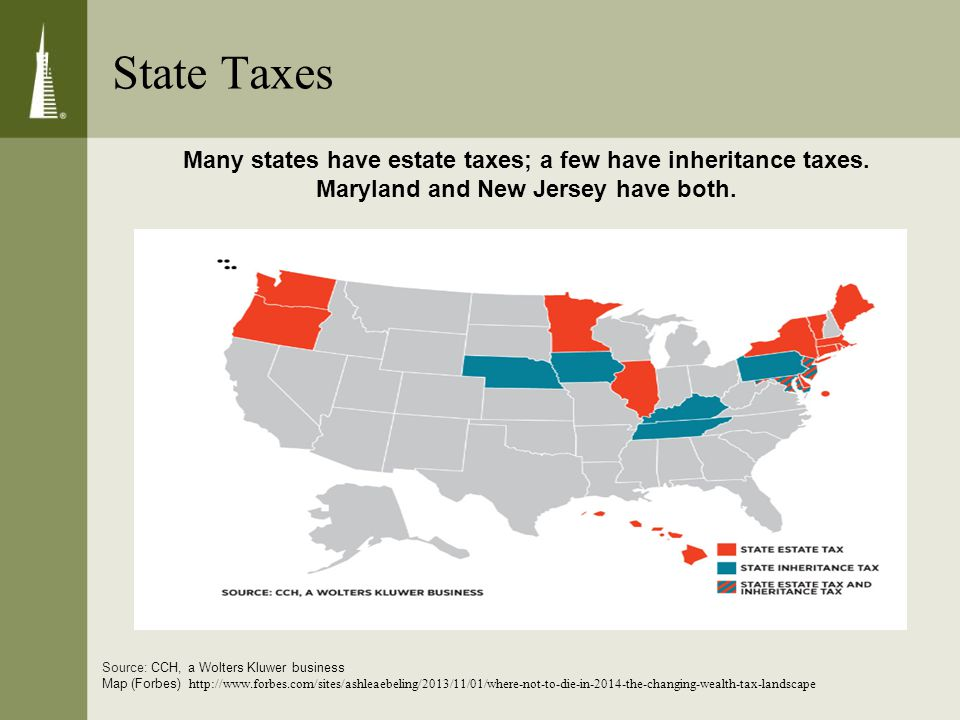 State Taxes Many states have estate taxes; a few have inheritance taxes.
