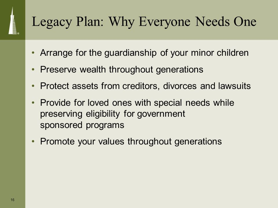 16 Arrange for the guardianship of your minor children Preserve wealth throughout generations Protect assets from creditors, divorces and lawsuits Provide for loved ones with special needs while preserving eligibility for government sponsored programs Promote your values throughout generations Legacy Plan: Why Everyone Needs One