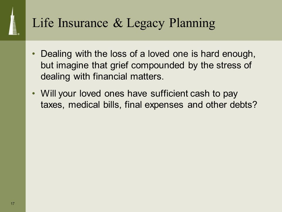 17 Life Insurance & Legacy Planning Dealing with the loss of a loved one is hard enough, but imagine that grief compounded by the stress of dealing with financial matters.