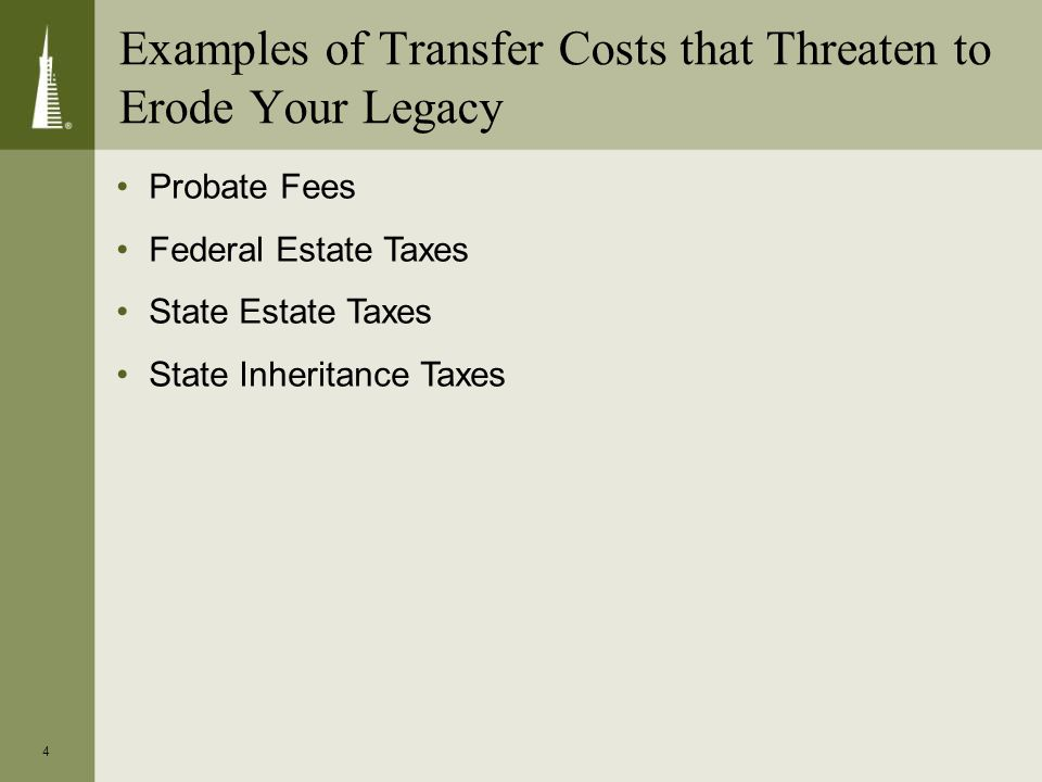 4 Examples of Transfer Costs that Threaten to Erode Your Legacy Probate Fees Federal Estate Taxes State Estate Taxes State Inheritance Taxes