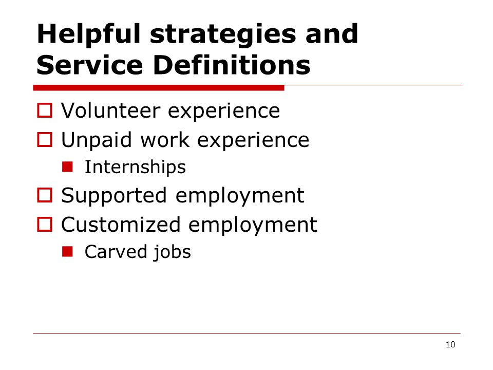 Helpful strategies and Service Definitions  Volunteer experience  Unpaid work experience Internships  Supported employment  Customized employment Carved jobs 10