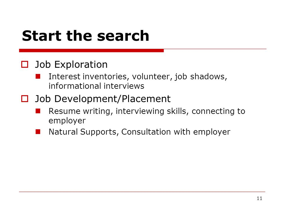 Start the search  Job Exploration Interest inventories, volunteer, job shadows, informational interviews  Job Development/Placement Resume writing, interviewing skills, connecting to employer Natural Supports, Consultation with employer 11