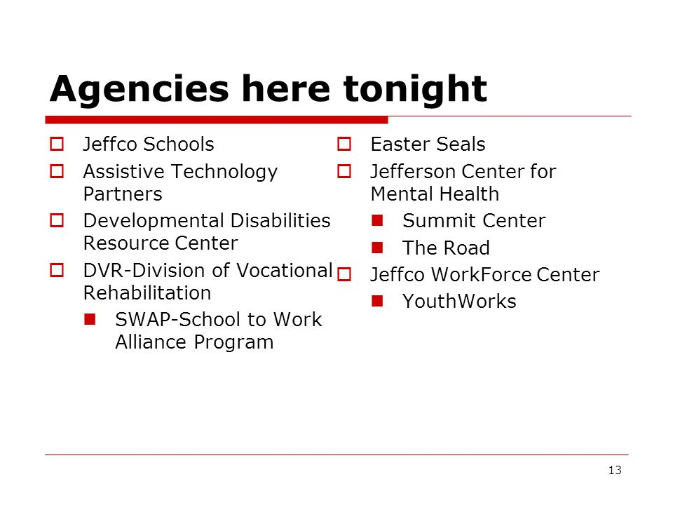 Agencies here tonight  Jeffco Schools  Assistive Technology Partners  Developmental Disabilities Resource Center  DVR-Division of Vocational Rehabilitation SWAP-School to Work Alliance Program  Easter Seals  Jefferson Center for Mental Health Summit Center The Road  Jeffco WorkForce Center YouthWorks 13