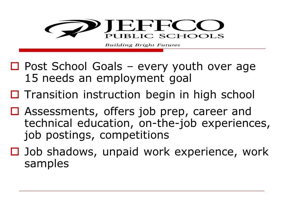  Post School Goals – every youth over age 15 needs an employment goal  Transition instruction begin in high school  Assessments, offers job prep, career and technical education, on-the-job experiences, job postings, competitions  Job shadows, unpaid work experience, work samples