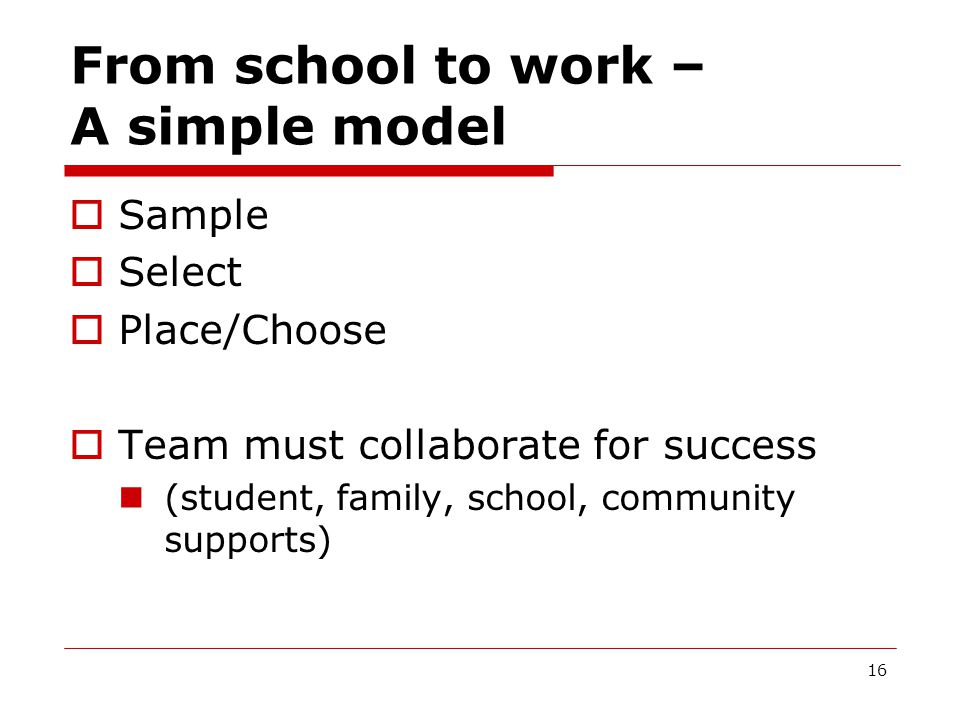 From school to work – A simple model  Sample  Select  Place/Choose  Team must collaborate for success (student, family, school, community supports) 16