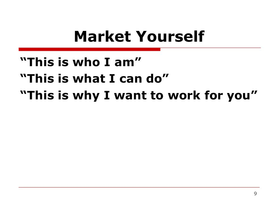 Market Yourself This is who I am This is what I can do This is why I want to work for you 9