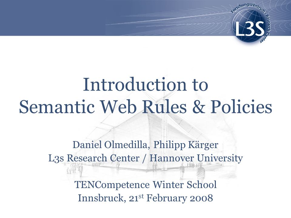 Introduction to Semantic Web Rules & Policies Daniel Olmedilla, Philipp Kärger L3s Research Center / Hannover University TENCompetence Winter School Innsbruck, 21 st February 2008