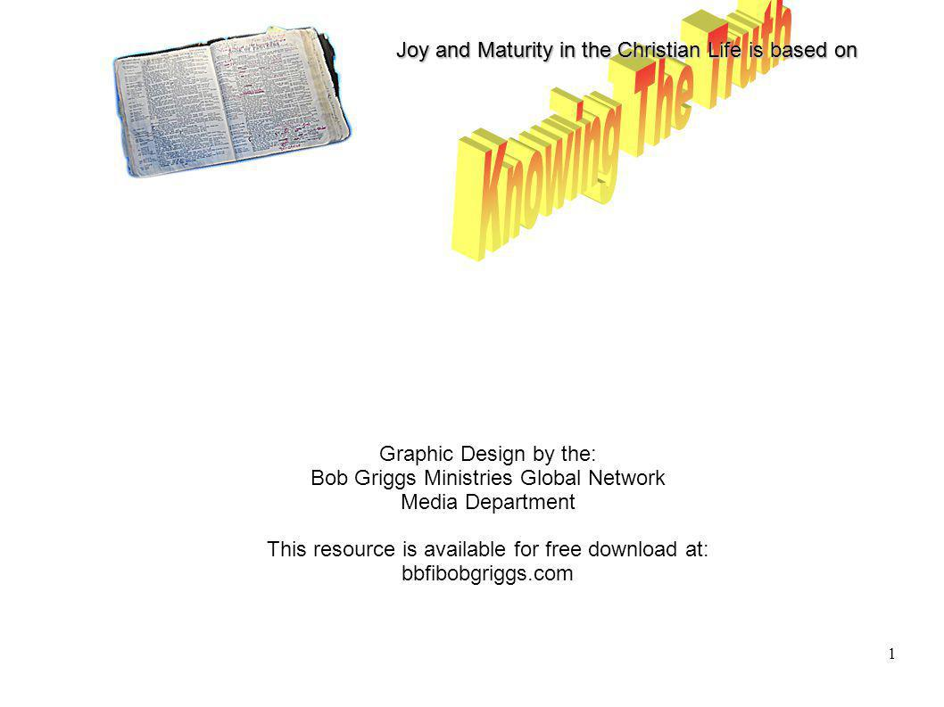 Joy and Maturity in the Christian Life is based on 1 Graphic Design by the: Bob Griggs Ministries Global Network Media Department This resource is available for free download at: bbfibobgriggs.com
