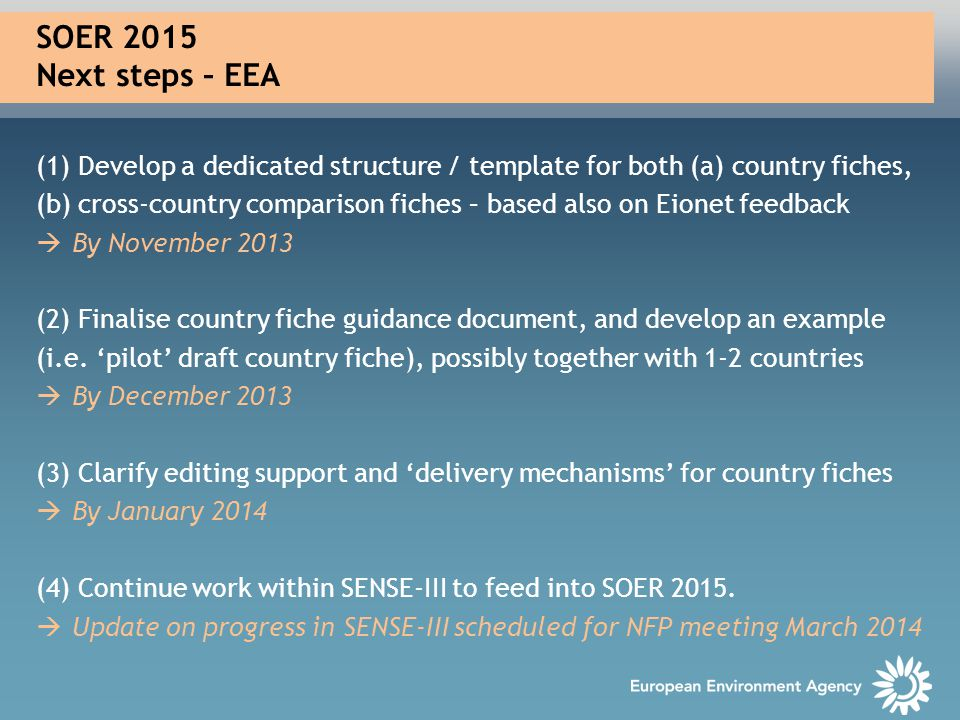 SOER 2015 Next steps – EEA (1) Develop a dedicated structure / template for both (a) country fiches, (b) cross-country comparison fiches – based also on Eionet feedback  By November 2013 (2) Finalise country fiche guidance document, and develop an example (i.e.