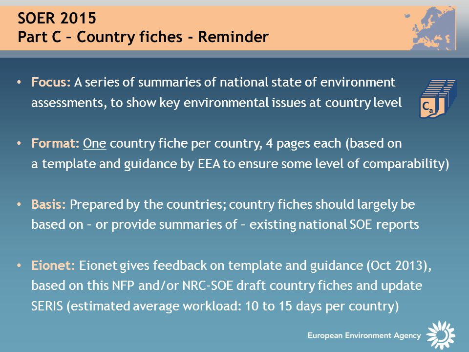 SOER 2015 Part C – Country fiches - Reminder Focus: A series of summaries of national state of environment assessments, to show key environmental issues at country level Format: One country fiche per country, 4 pages each (based on a template and guidance by EEA to ensure some level of comparability) Basis: Prepared by the countries; country fiches should largely be based on – or provide summaries of – existing national SOE reports Eionet: Eionet gives feedback on template and guidance (Oct 2013), based on this NFP and/or NRC-SOE draft country fiches and update SERIS (estimated average workload: 10 to 15 days per country) CaCa