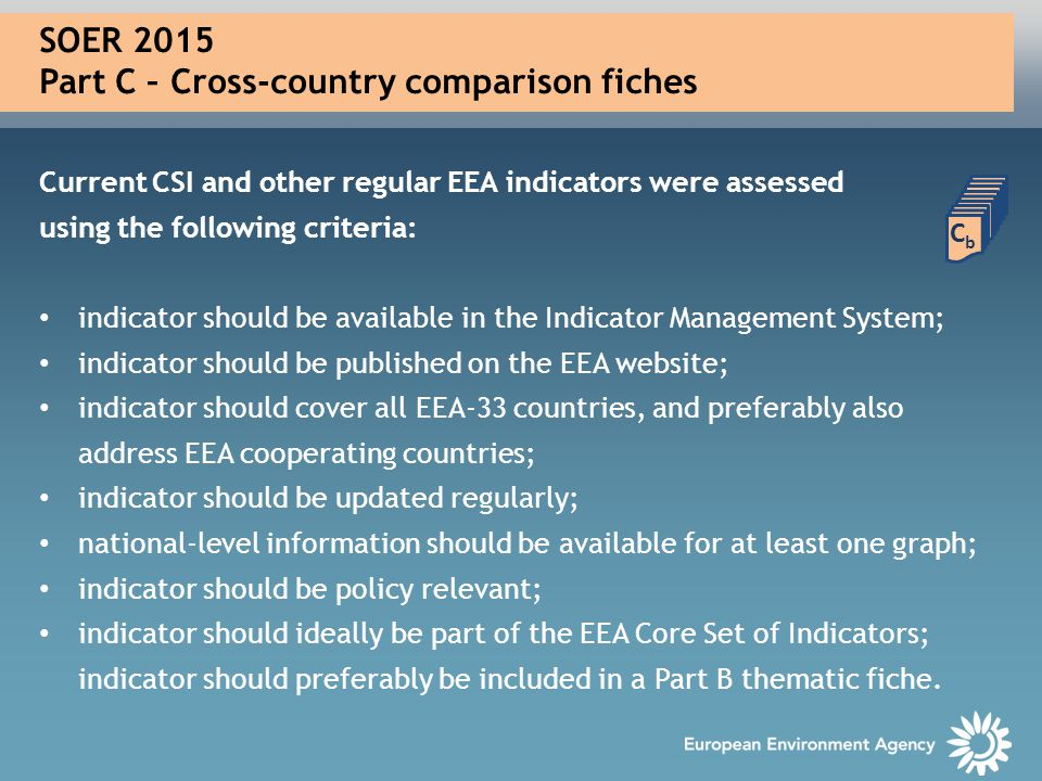 SOER 2015 Part C – Cross-country comparison fiches Current CSI and other regular EEA indicators were assessed using the following criteria: indicator should be available in the Indicator Management System; indicator should be published on the EEA website; indicator should cover all EEA-33 countries, and preferably also address EEA cooperating countries; indicator should be updated regularly; national-level information should be available for at least one graph; indicator should be policy relevant; indicator should ideally be part of the EEA Core Set of Indicators; indicator should preferably be included in a Part B thematic fiche.