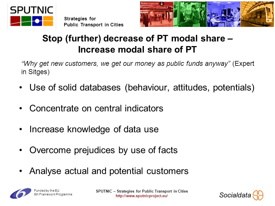 SPUTNIC – Strategies for Public Transport in Cities   Strategies for Public Transport in Cities Funded by the EU 6th Framework Programme Use of solid databases (behaviour, attitudes, potentials) Concentrate on central indicators Increase knowledge of data use Overcome prejudices by use of facts Analyse actual and potential customers Stop (further) decrease of PT modal share – Increase modal share of PT Why get new customers, we get our money as public funds anyway (Expert in Sitges)