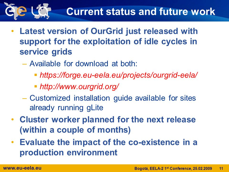 www.eu-eela.eu 11 Bogotá, EELA-2 1 st Conference, 25.02.2009 Latest version of OurGrid just released with support for the exploitation of idle cycles in service grids –Available for download at both:  https://forge.eu-eela.eu/projects/ourgrid-eela/  http://www.ourgrid.org/ –Customized installation guide available for sites already running gLite Cluster worker planned for the next release (within a couple of months) Evaluate the impact of the co-existence in a production environment Current status and future work