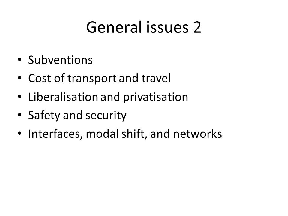 General issues 2 Subventions Cost of transport and travel Liberalisation and privatisation Safety and security Interfaces, modal shift, and networks