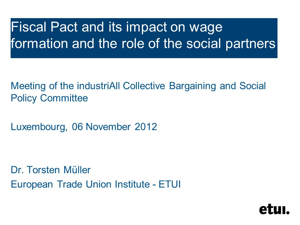Fiscal Pact and its impact on wage formation and the role of the social partners Meeting of the industriAll Collective Bargaining and Social Policy Committee Luxembourg, 06 November 2012 Dr.