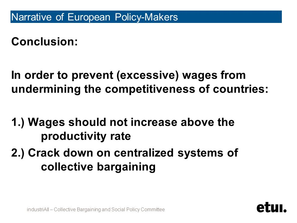 Narrative of European Policy-Makers Conclusion: In order to prevent (excessive) wages from undermining the competitiveness of countries: 1.) Wages should not increase above the productivity rate 2.) Crack down on centralized systems of collective bargaining industriAll – Collective Bargaining and Social Policy Committee