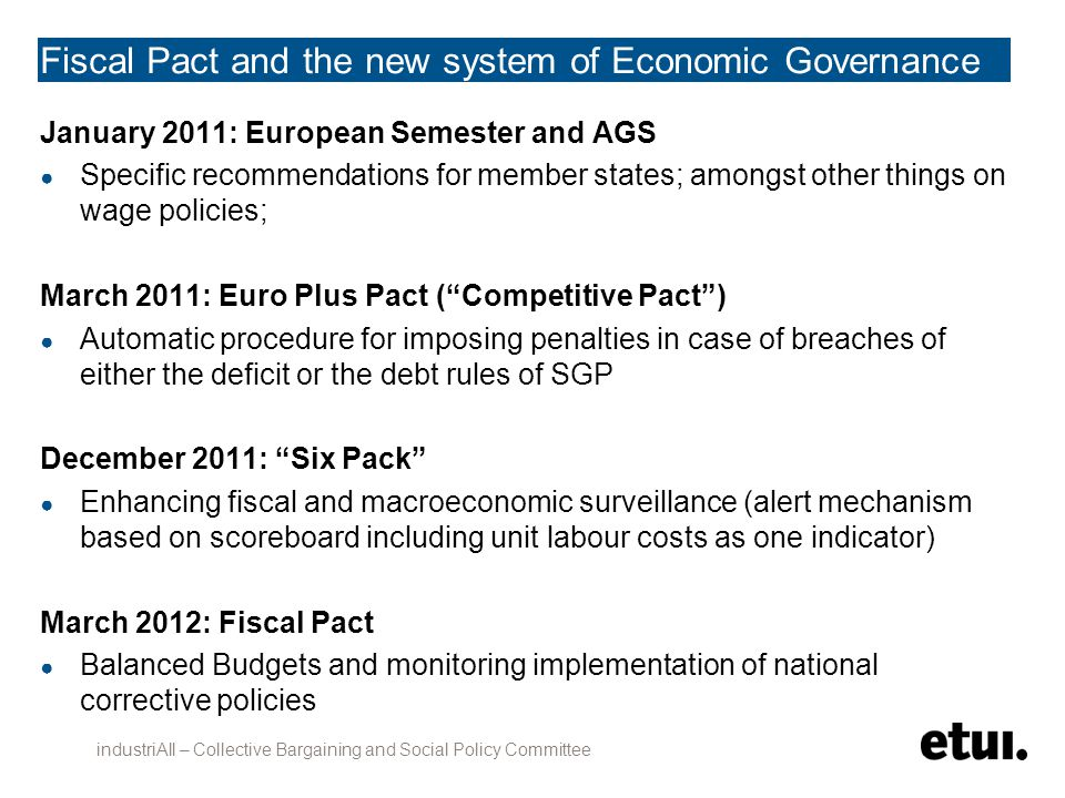 Fiscal Pact and the new system of Economic Governance January 2011: European Semester and AGS ● Specific recommendations for member states; amongst other things on wage policies; March 2011: Euro Plus Pact ( Competitive Pact ) ● Automatic procedure for imposing penalties in case of breaches of either the deficit or the debt rules of SGP December 2011: Six Pack ● Enhancing fiscal and macroeconomic surveillance (alert mechanism based on scoreboard including unit labour costs as one indicator) March 2012: Fiscal Pact ● Balanced Budgets and monitoring implementation of national corrective policies industriAll – Collective Bargaining and Social Policy Committee
