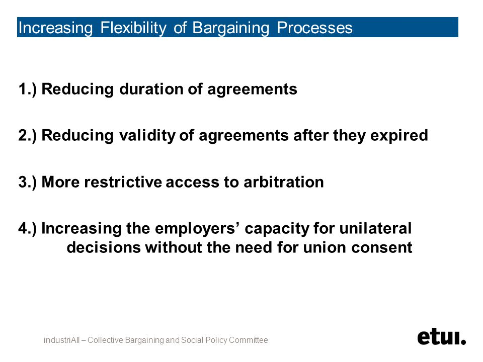Increasing Flexibility of Bargaining Processes 1.) Reducing duration of agreements 2.) Reducing validity of agreements after they expired 3.) More restrictive access to arbitration 4.) Increasing the employers' capacity for unilateral decisions without the need for union consent industriAll – Collective Bargaining and Social Policy Committee