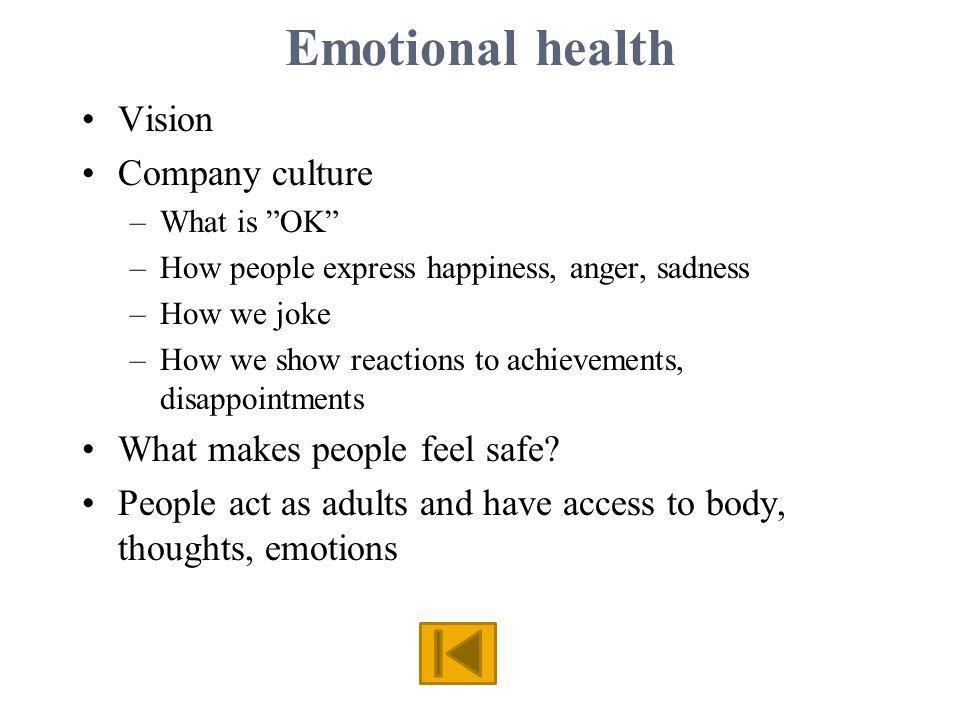 Emotional health Vision Company culture –What is OK –How people express happiness, anger, sadness –How we joke –How we show reactions to achievements, disappointments What makes people feel safe.