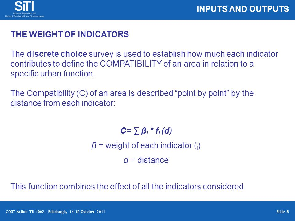 Slide 8 COST Action TU 1002 – Edinburgh, 14-15 October 2011 THE WEIGHT OF INDICATORS The discrete choice survey is used to establish how much each indicator contributes to define the COMPATIBILITY of an area in relation to a specific urban function.