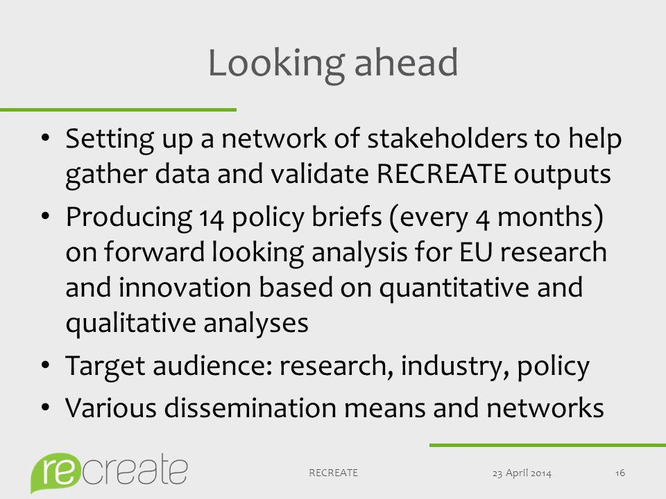 Looking ahead Setting up a network of stakeholders to help gather data and validate RECREATE outputs Producing 14 policy briefs (every 4 months) on forward looking analysis for EU research and innovation based on quantitative and qualitative analyses Target audience: research, industry, policy Various dissemination means and networks 23 April 201416RECREATE
