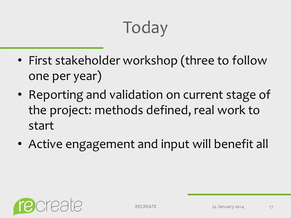 Today First stakeholder workshop (three to follow one per year) Reporting and validation on current stage of the project: methods defined, real work to start Active engagement and input will benefit all 22 January 201417RECREATE
