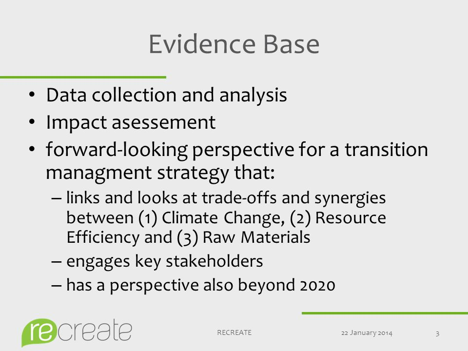 Evidence Base Data collection and analysis Impact asessement forward-looking perspective for a transition managment strategy that: – links and looks at trade-offs and synergies between (1) Climate Change, (2) Resource Efficiency and (3) Raw Materials – engages key stakeholders – has a perspective also beyond 2020 22 January 20143RECREATE