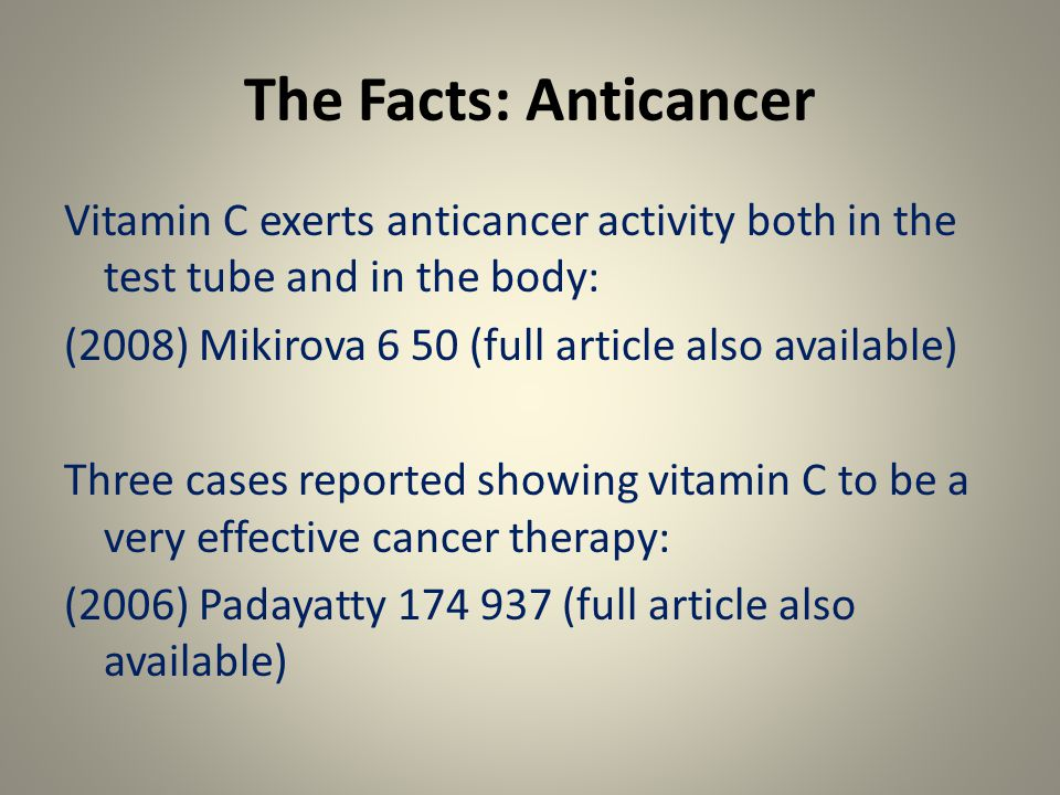The Facts: Anticancer Vitamin C exerts anticancer activity both in the test tube and in the body: (2008) Mikirova 6 50 (full article also available) Three cases reported showing vitamin C to be a very effective cancer therapy: (2006) Padayatty 174 937 (full article also available)