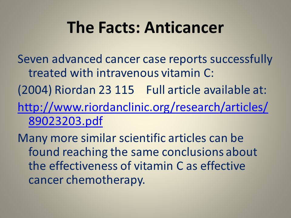 The Facts: Anticancer Seven advanced cancer case reports successfully treated with intravenous vitamin C: (2004) Riordan 23 115 Full article available at: http://www.riordanclinic.org/research/articles/ 89023203.pdf Many more similar scientific articles can be found reaching the same conclusions about the effectiveness of vitamin C as effective cancer chemotherapy.